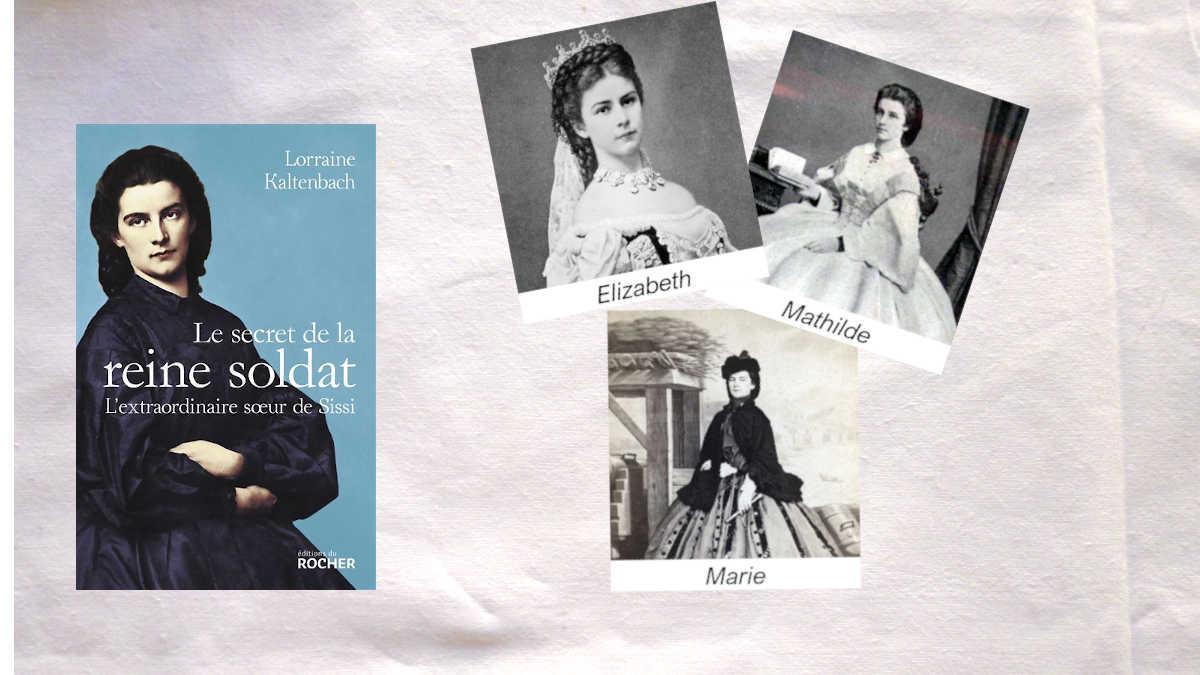 A droite et en haut les photos d'Elizabeth, impératrice d'Autriche et de sa soeur Mathilde. En dessous, photo de Marie, la reine soldat. A gauche de l'image, la couverture du livre de lorraine Kaltenbach, Le secret de la reine soldat.